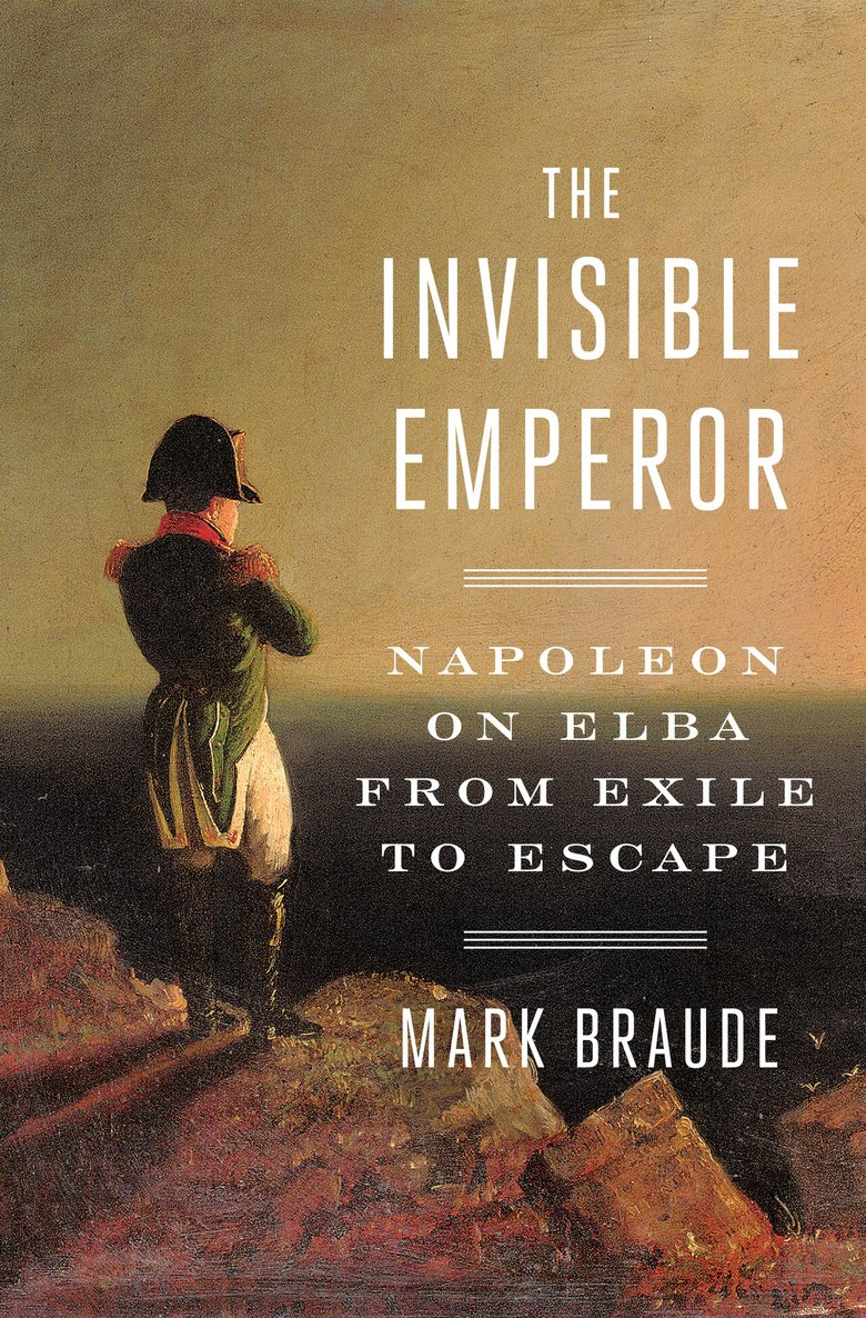 """The Invisible Emperor: Napoleon on Elba from Exile to Escape"" by Mark Braude (Penguin Random House)"