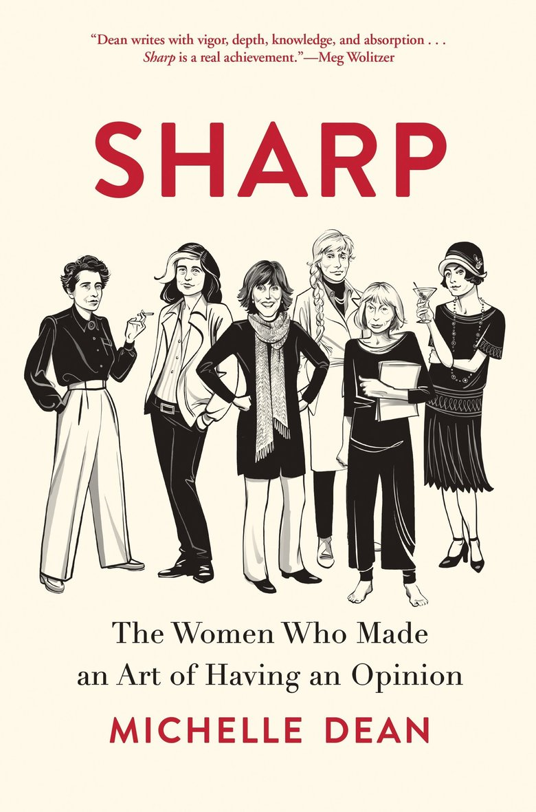 """""""Sharp: The Women Who Made an Art of Having an Opinion"""" by Michelle Dean (Grove Atlantic)"""