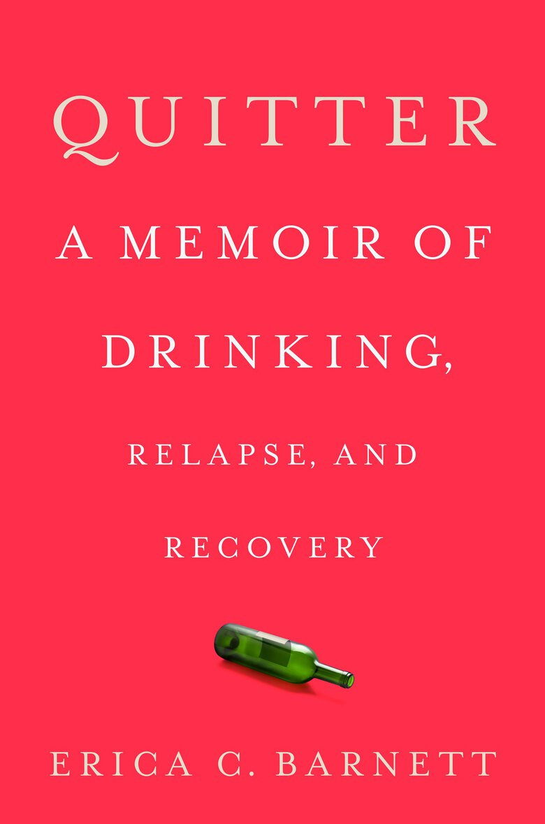 """Quitter: A Memoir of Drinking, Relapse, and Recovery"" by Erica C. Barnett (Viking Press)"
