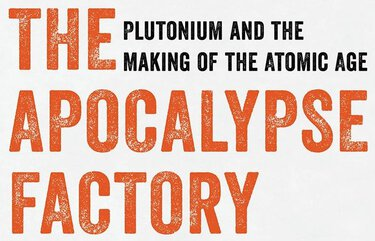 """The Apocalypse Factory: Plutonium and the Making of the Atomic Age"""